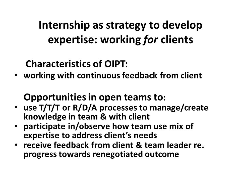 Internship as strategy to develop expertise: working for clients Characteristics of OIPT: working with continuous feedback from client Opportunities i