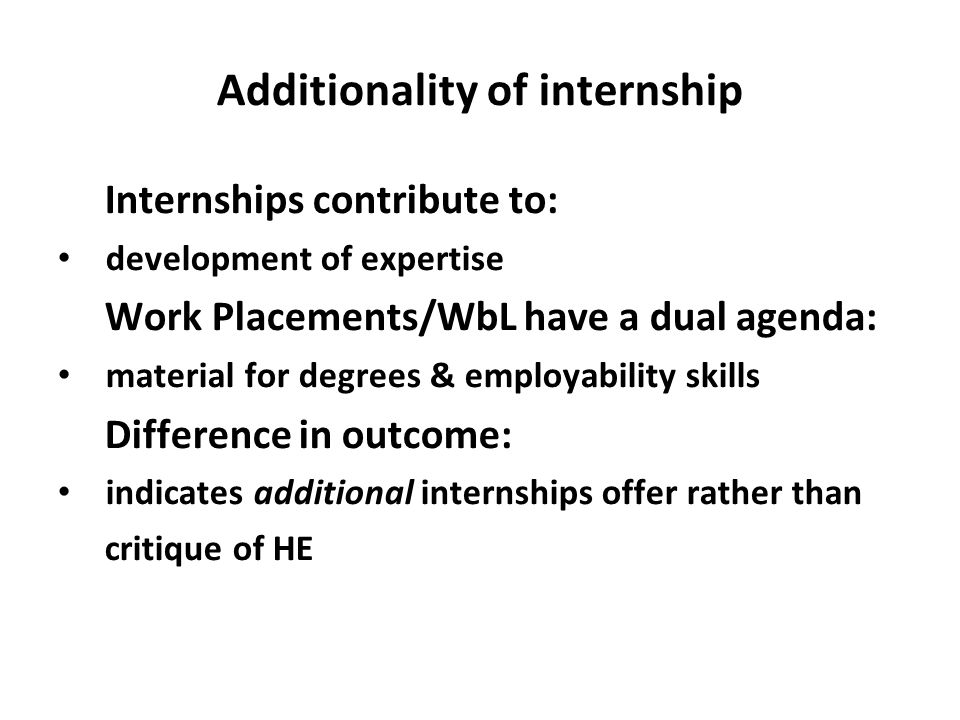 Additionality of internship Internships contribute to: development of expertise Work Placements/WbL have a dual agenda: material for degrees & employa