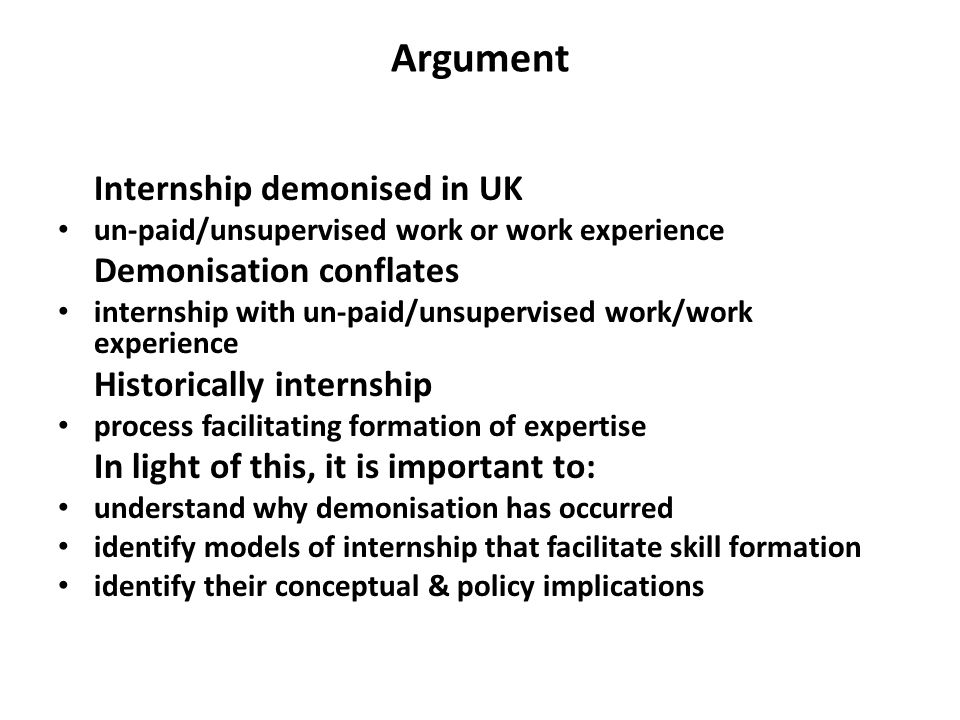 Internship- divided views Bad illegal (IPPR) finishing school for middle class (Williams) form of exploitation (de Grunwald) favour well off (Clegg) Good way into job market (Willetts) more positions in big firms going to people who have done internships (High Fliers) The biggest UK firms are set to increase their graduate intake this year, with more positions than ever going to people who have already worked for the company as interns, research has shown (Higher Fliers, 2011)