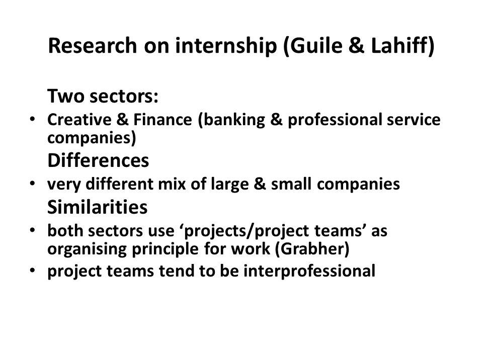 Research on internship (Guile & Lahiff) Two sectors: Creative & Finance (banking & professional service companies) Differences very different mix of l