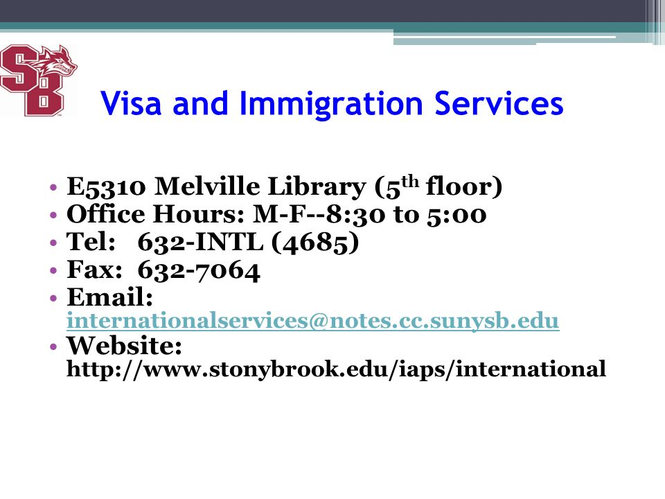 Visa and Immigration Services E5310 Melville Library (5 th floor) Office Hours: M-F--8:30 to 5:00 Tel: 632-INTL (4685) Fax: 632-7064 Email: internatio