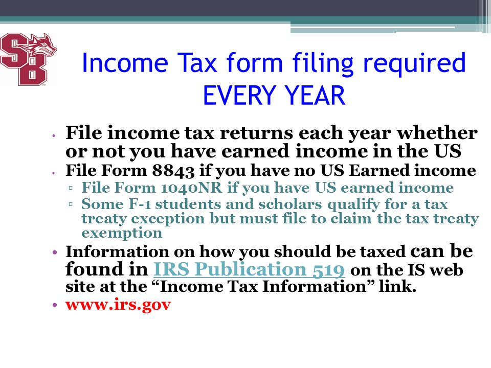 Income Tax form filing required EVERY YEAR File income tax returns each year whether or not you have earned income in the US File Form 8843 if you hav