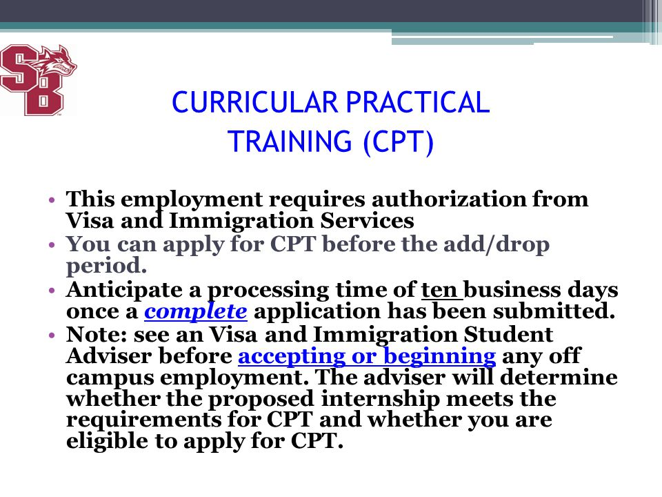 This employment requires authorization from Visa and Immigration Services You can apply for CPT before the add/drop period. Anticipate a processing ti