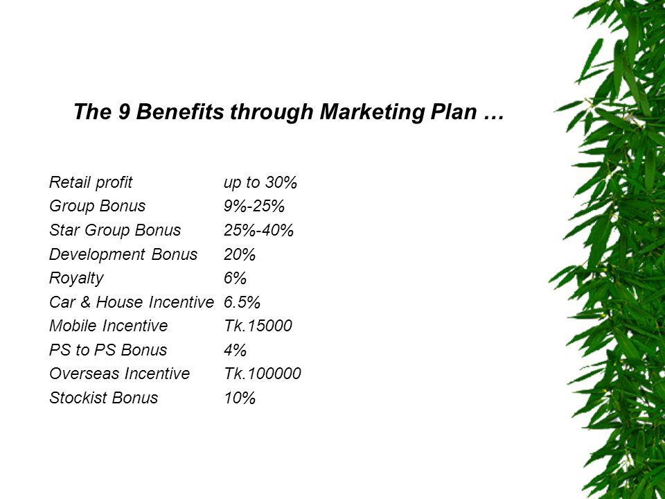 The 9 Benefits through Marketing Plan … Retail profitup to 30% Group Bonus9%-25% Star Group Bonus25%-40% Development Bonus20% Royalty6% Car & House In