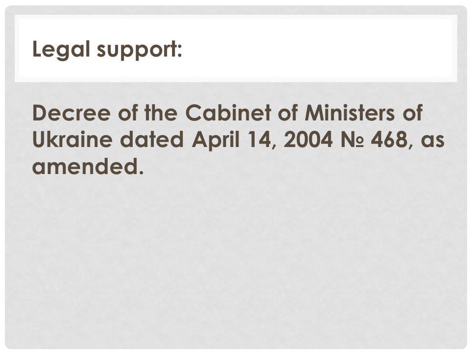 Legal support: Decree of the Cabinet of Ministers of Ukraine dated April 14, 2004 № 468, as amended.