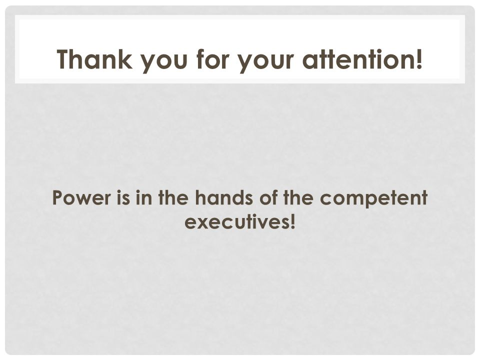 Thank you for your attention! Power is in the hands of the competent executives!