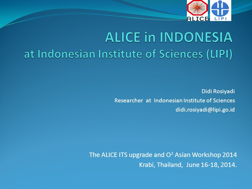 Didi Rosiyadi Researcher at Indonesian Institute of Sciences didi.rosiyadi@lipi.go.id The ALICE ITS upgrade and O 2 Asian Workshop 2014 Krabi, Thailand, June 16-18, 2014.
