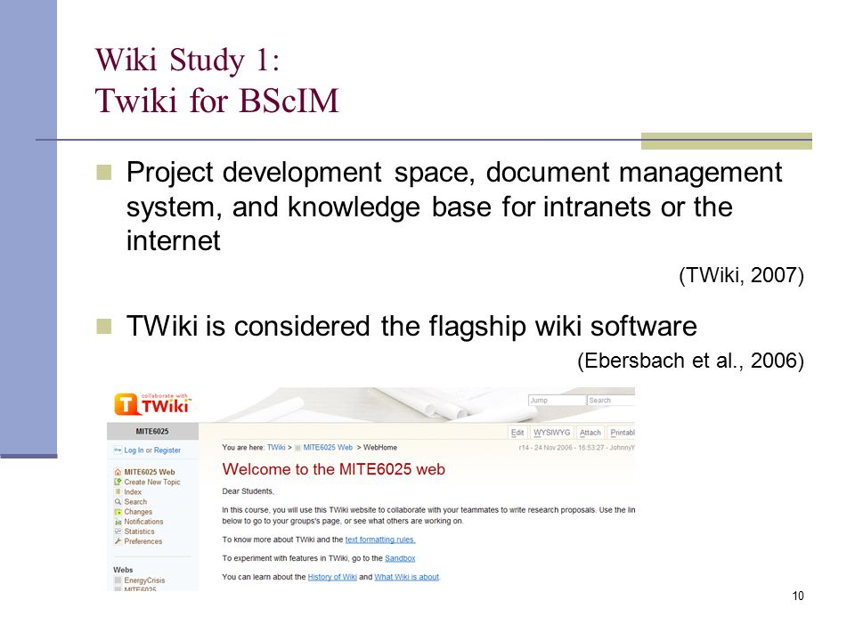 Wiki Study 1: Twiki for BScIM Project development space, document management system, and knowledge base for intranets or the internet (TWiki, 2007) TWiki is considered the flagship wiki software (Ebersbach et al., 2006) 10