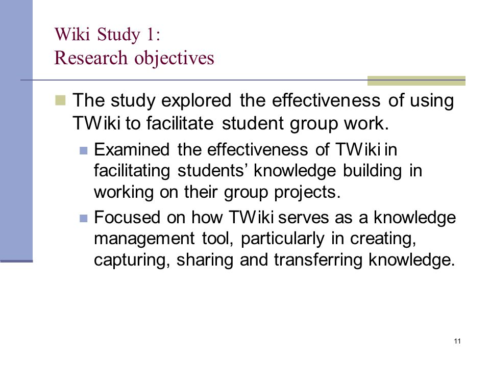 Wiki Study 1: Research objectives The study explored the effectiveness of using TWiki to facilitate student group work. Examined the effectiveness of