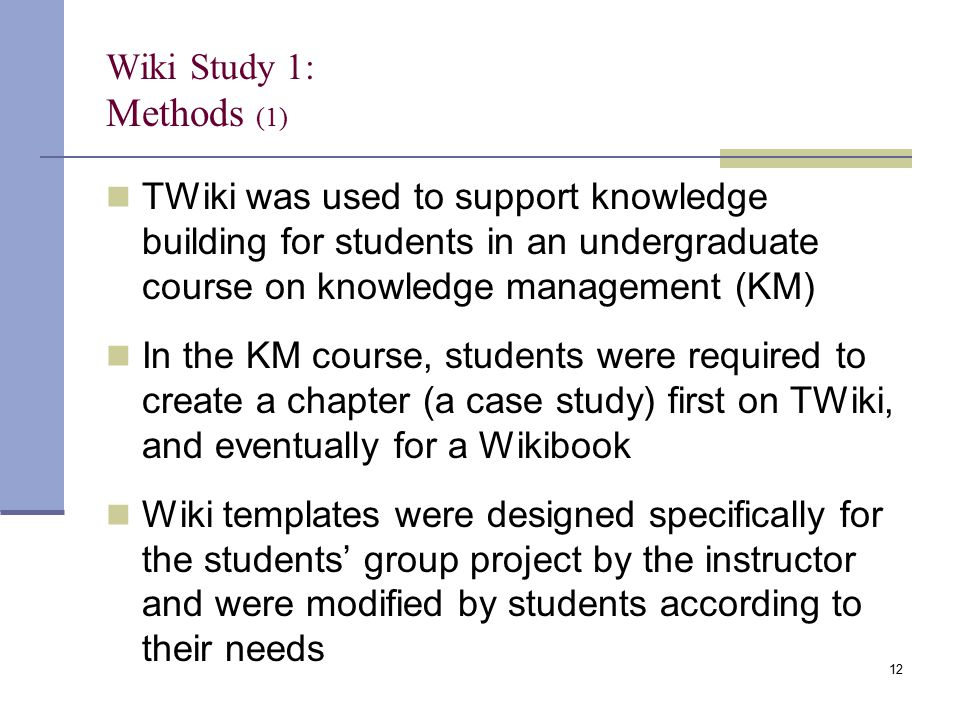 Wiki Study 1: Methods (1) TWiki was used to support knowledge building for students in an undergraduate course on knowledge management (KM) In the KM course, students were required to create a chapter (a case study) first on TWiki, and eventually for a Wikibook Wiki templates were designed specifically for the students' group project by the instructor and were modified by students according to their needs 12