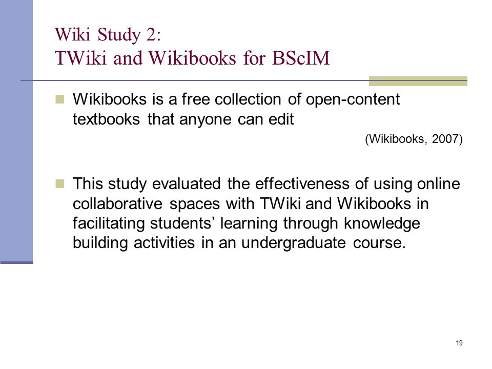 Wiki Study 2: TWiki and Wikibooks for BScIM Wikibooks is a free collection of open-content textbooks that anyone can edit (Wikibooks, 2007) This study evaluated the effectiveness of using online collaborative spaces with TWiki and Wikibooks in facilitating students' learning through knowledge building activities in an undergraduate course.