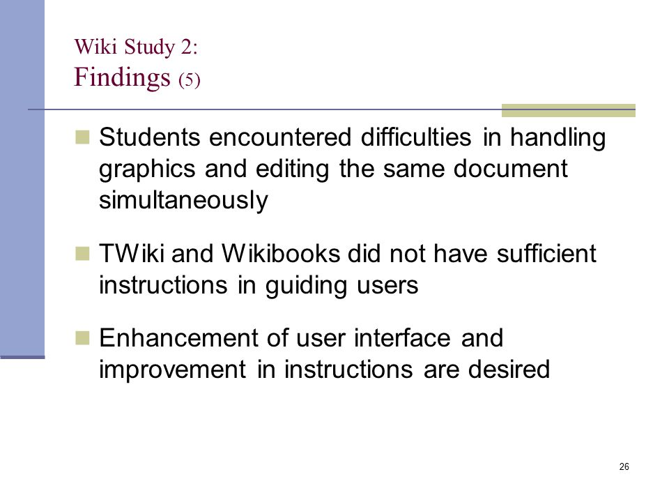 Students encountered difficulties in handling graphics and editing the same document simultaneously TWiki and Wikibooks did not have sufficient instructions in guiding users Enhancement of user interface and improvement in instructions are desired Wiki Study 2: Findings (5) 26
