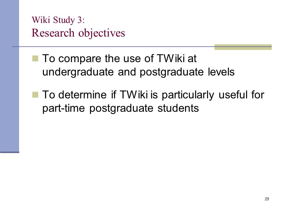 Wiki Study 3: Research objectives To compare the use of TWiki at undergraduate and postgraduate levels To determine if TWiki is particularly useful fo