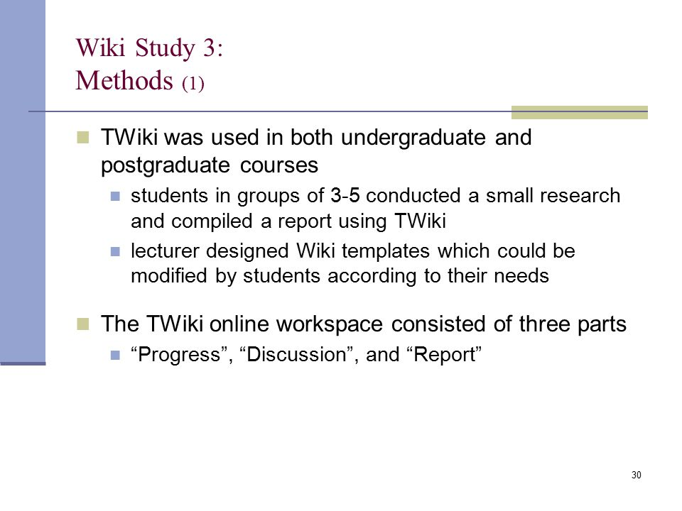 Wiki Study 3: Methods (1) TWiki was used in both undergraduate and postgraduate courses students in groups of 3-5 conducted a small research and compiled a report using TWiki lecturer designed Wiki templates which could be modified by students according to their needs The TWiki online workspace consisted of three parts Progress , Discussion , and Report 30