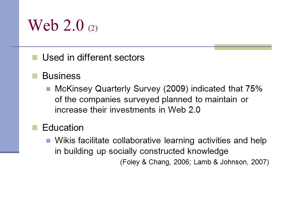 Used in different sectors Business McKinsey Quarterly Survey (2009) indicated that 75% of the companies surveyed planned to maintain or increase their investments in Web 2.0 Education Wikis facilitate collaborative learning activities and help in building up socially constructed knowledge (Foley & Chang, 2006; Lamb & Johnson, 2007) Web 2.0 (2)