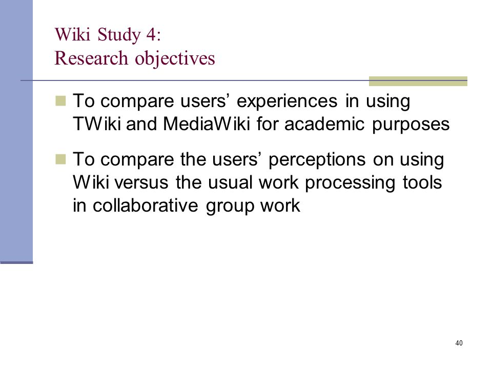 Wiki Study 4: Research objectives To compare users' experiences in using TWiki and MediaWiki for academic purposes To compare the users' perceptions on using Wiki versus the usual work processing tools in collaborative group work 40