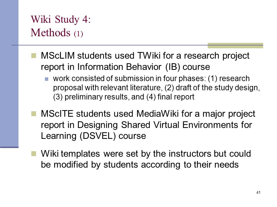 Wiki Study 4: Methods (1) MScLIM students used TWiki for a research project report in Information Behavior (IB) course work consisted of submission in four phases: (1) research proposal with relevant literature, (2) draft of the study design, (3) preliminary results, and (4) final report MScITE students used MediaWiki for a major project report in Designing Shared Virtual Environments for Learning (DSVEL) course Wiki templates were set by the instructors but could be modified by students according to their needs 41