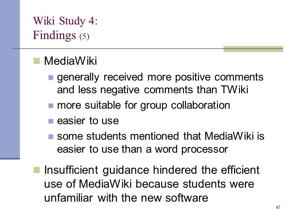 Wiki Study 4: Findings (5) MediaWiki generally received more positive comments and less negative comments than TWiki more suitable for group collaboration easier to use some students mentioned that MediaWiki is easier to use than a word processor Insufficient guidance hindered the efficient use of MediaWiki because students were unfamiliar with the new software 47