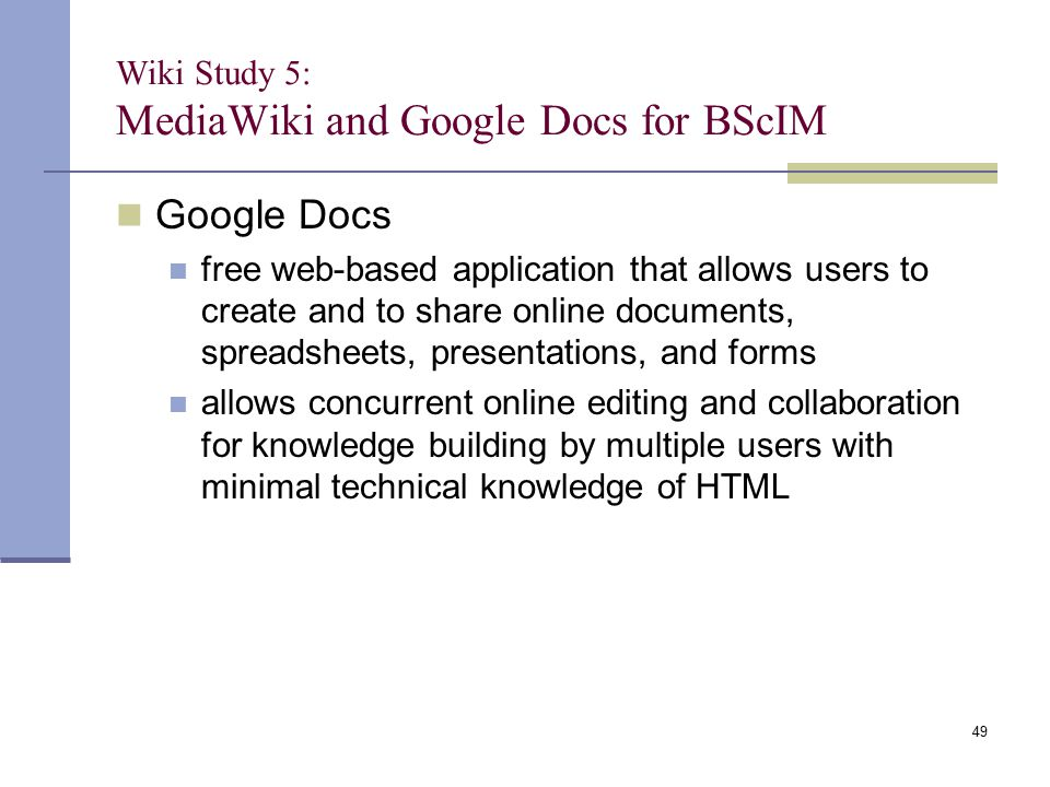 Wiki Study 5: MediaWiki and Google Docs for BScIM Google Docs free web-based application that allows users to create and to share online documents, spreadsheets, presentations, and forms allows concurrent online editing and collaboration for knowledge building by multiple users with minimal technical knowledge of HTML 49
