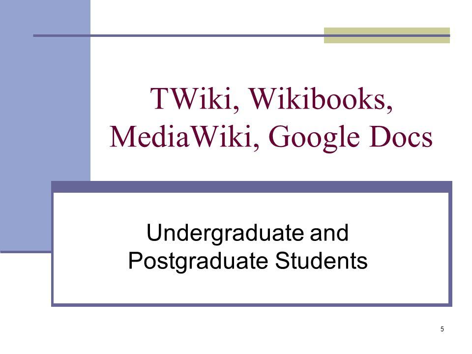 TWiki, Wikibooks, MediaWiki, Google Docs Undergraduate and Postgraduate Students 5