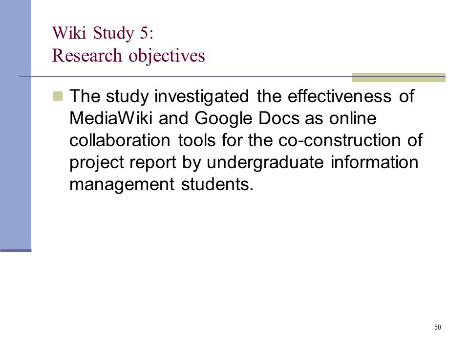 Wiki Study 5: Research objectives The study investigated the effectiveness of MediaWiki and Google Docs as online collaboration tools for the co-construction of project report by undergraduate information management students.