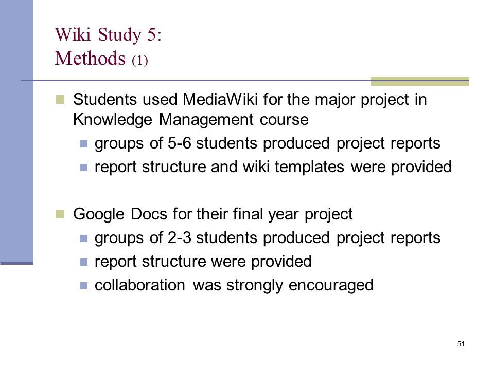 Wiki Study 5: Methods (1) Students used MediaWiki for the major project in Knowledge Management course groups of 5-6 students produced project reports report structure and wiki templates were provided Google Docs for their final year project groups of 2-3 students produced project reports report structure were provided collaboration was strongly encouraged 51
