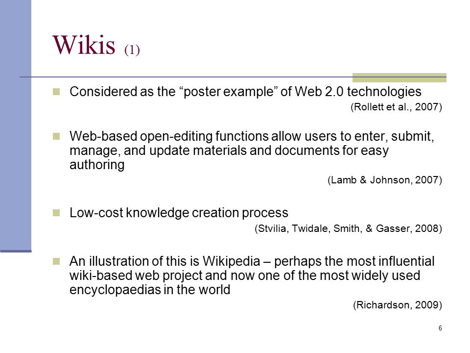Wikis (1) Considered as the poster example of Web 2.0 technologies (Rollett et al., 2007) Web-based open-editing functions allow users to enter, submit, manage, and update materials and documents for easy authoring (Lamb & Johnson, 2007) Low-cost knowledge creation process (Stvilia, Twidale, Smith, & Gasser, 2008) An illustration of this is Wikipedia – perhaps the most influential wiki-based web project and now one of the most widely used encyclopaedias in the world (Richardson, 2009) 6