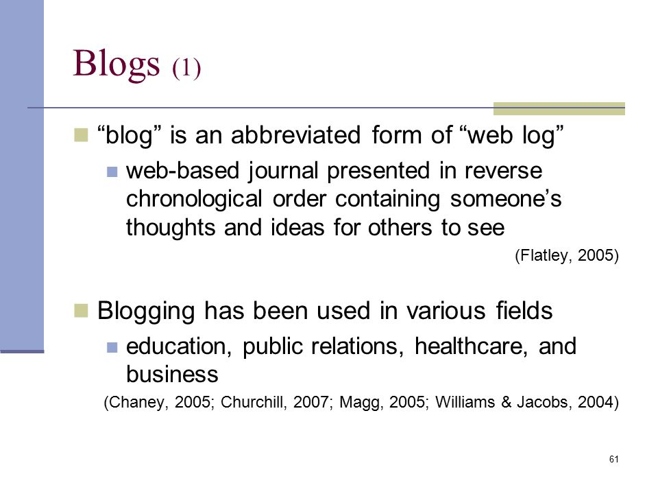 Blogs (1) blog is an abbreviated form of web log web-based journal presented in reverse chronological order containing someone's thoughts and ideas for others to see (Flatley, 2005) Blogging has been used in various fields education, public relations, healthcare, and business (Chaney, 2005; Churchill, 2007; Magg, 2005; Williams & Jacobs, 2004) 61