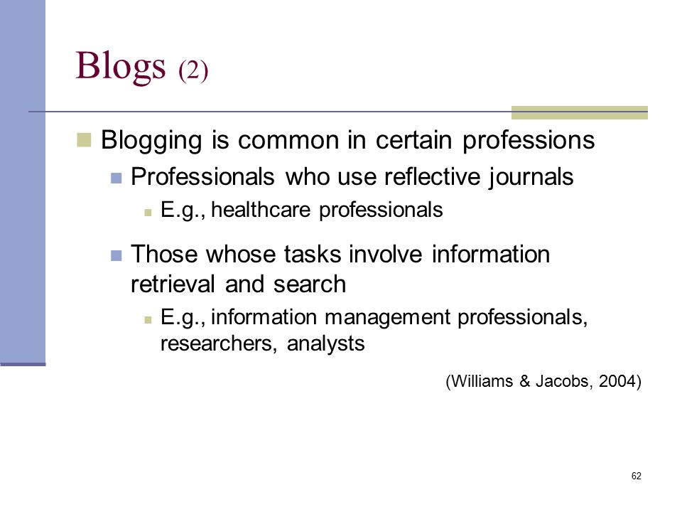 Blogs (2) Blogging is common in certain professions Professionals who use reflective journals E.g., healthcare professionals Those whose tasks involve information retrieval and search E.g., information management professionals, researchers, analysts (Williams & Jacobs, 2004) 62