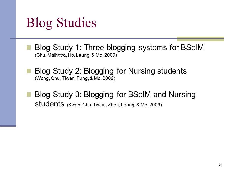 Blog Studies Blog Study 1: Three blogging systems for BScIM (Chu, Malhotra, Ho, Leung, & Mo, 2009) Blog Study 2: Blogging for Nursing students (Wong, Chu, Tiwari, Fung, & Mo, 2009) Blog Study 3: Blogging for BScIM and Nursing students (Kwan, Chu, Tiwari, Zhou, Leung, & Mo, 2009) 64