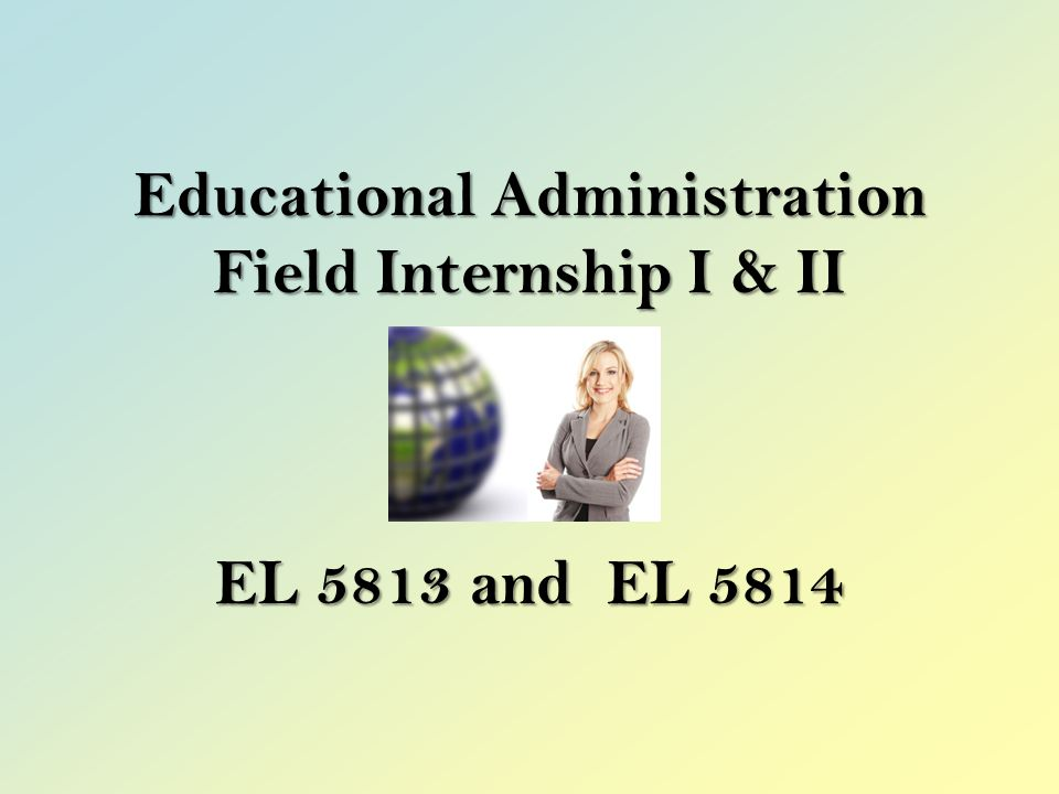 Educational Administration Field Internship I & II EL 5813 and EL 5814
