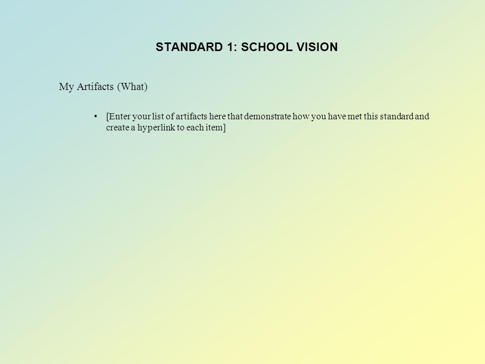 STANDARD 1: SCHOOL VISION My Artifacts (What) [Enter your list of artifacts here that demonstrate how you have met this standard and create a hyperlink to each item]