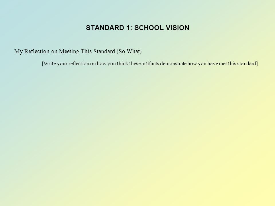 STANDARD 1: SCHOOL VISION My Reflection on Meeting This Standard (So What ) [Write your reflection on how you think these artifacts demonstrate how you have met this standard]