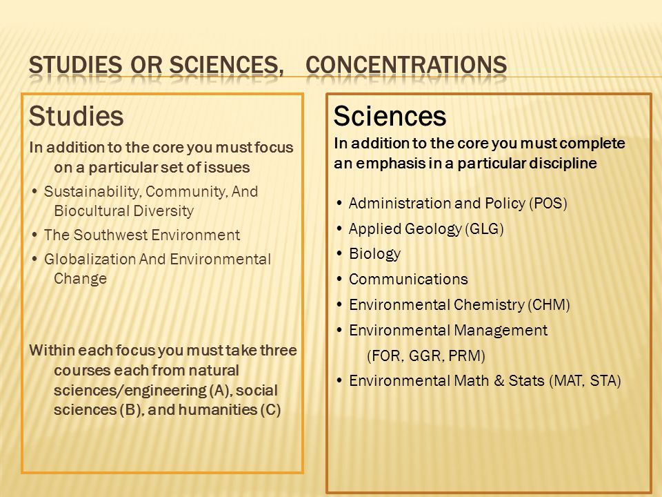 Core courses in both environmental sciences and studies Core courses for just Environmental sciences Core courses just for Environmental studies ENV 230ENV 280ENV 181 ENV 408/485ENV 385WENV 301W ENV 490CENV 326(can use ENV 326 in any focus) POS 359STA 270 or 275COM 150 (ENV 181 recommended not required for Sciences,) CHM 151 & 151LHUM 175 ENV 326 can use in any focus in studies CHM 152 & 152LPHI 331 If you can't decide, take ENV 181, 230, 326 and POS 359, then decide
