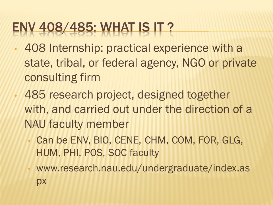 408 Internship: practical experience with a state, tribal, or federal agency, NGO or private consulting firm 485 research project, designed together with, and carried out under the direction of a NAU faculty member Can be ENV, BIO, CENE, CHM, COM, FOR, GLG, HUM, PHI, POS, SOC faculty www.research.nau.edu/undergraduate/index.as px