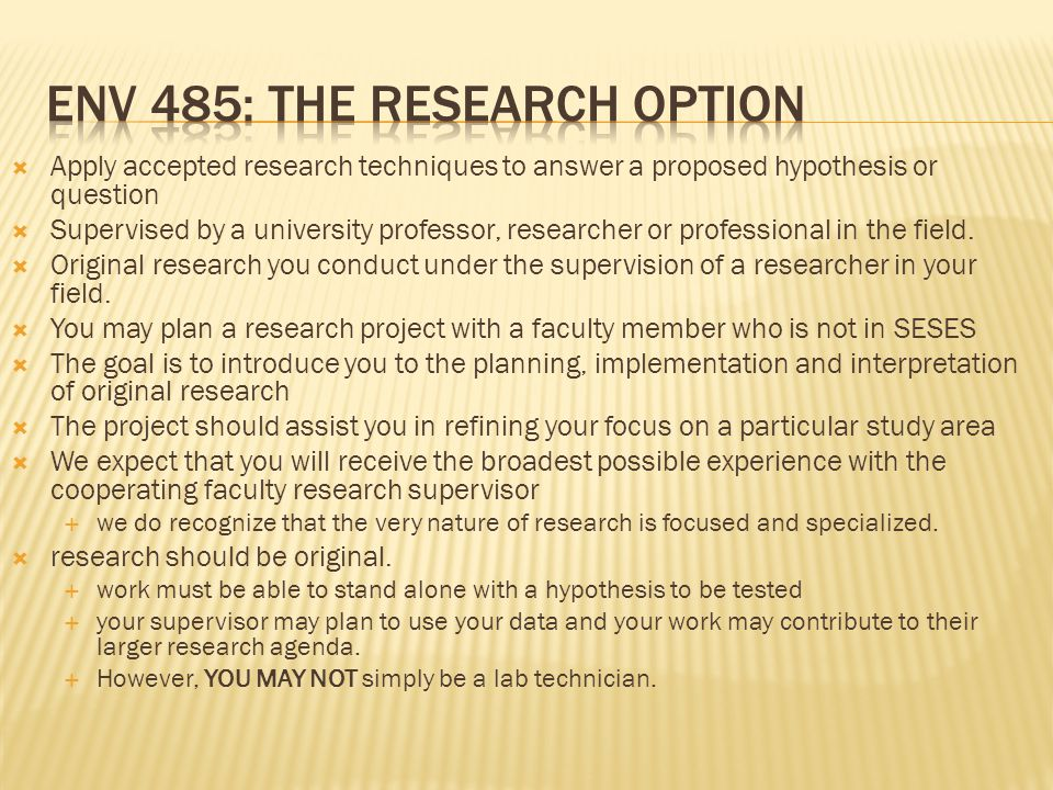  Apply accepted research techniques to answer a proposed hypothesis or question  Supervised by a university professor, researcher or professional in the field.