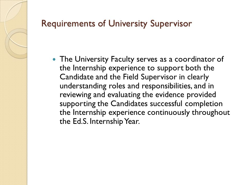 Requirements of University Supervisor The University Faculty serves as a coordinator of the Internship experience to support both the Candidate and the Field Supervisor in clearly understanding roles and responsibilities, and in reviewing and evaluating the evidence provided supporting the Candidates successful completion the Internship experience continuously throughout the Ed.S.