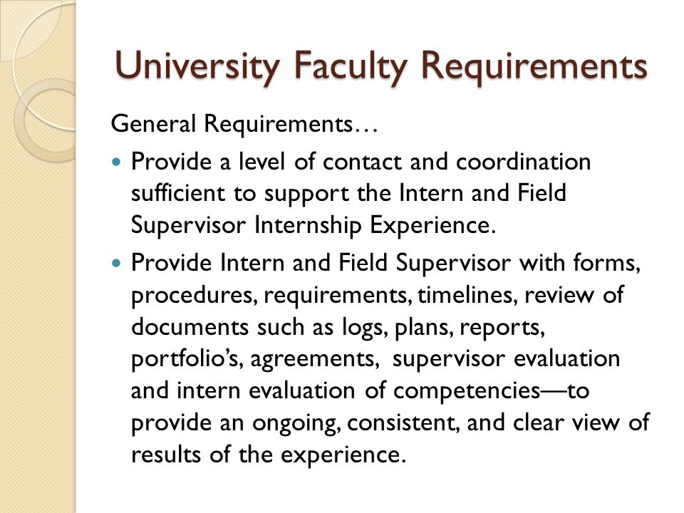 University Faculty Requirements General Requirements… Provide a level of contact and coordination sufficient to support the Intern and Field Supervisor Internship Experience.