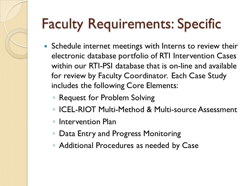 Faculty Requirements: Specific Schedule internet meetings with Interns to review their electronic database portfolio of RTI Intervention Cases within our RTI-PSI database that is on-line and available for review by Faculty Coordinator.