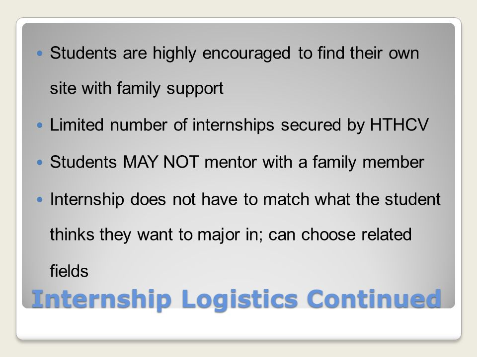 Internship Logistics Continued Students are highly encouraged to find their own site with family support Limited number of internships secured by HTHCV Students MAY NOT mentor with a family member Internship does not have to match what the student thinks they want to major in; can choose related fields
