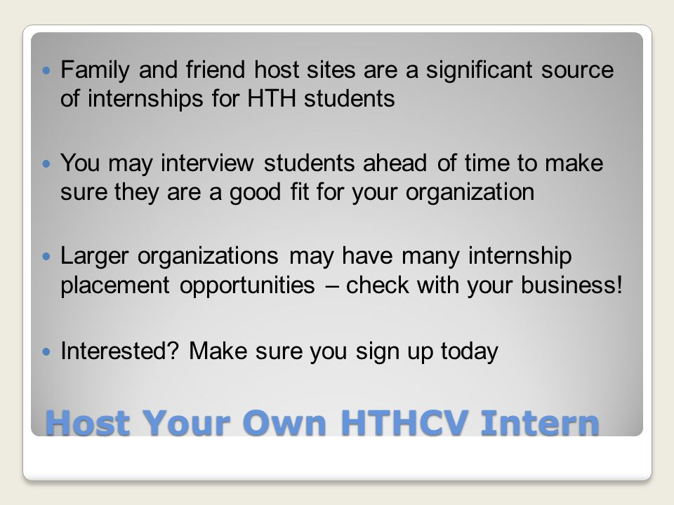 Host Your Own HTHCV Intern Family and friend host sites are a significant source of internships for HTH students You may interview students ahead of time to make sure they are a good fit for your organization Larger organizations may have many internship placement opportunities – check with your business.