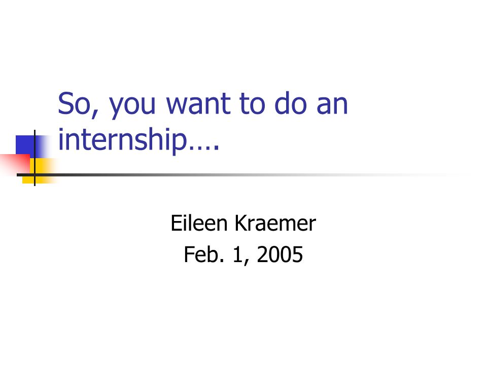 So, you want to do an internship…. Eileen Kraemer Feb. 1, 2005