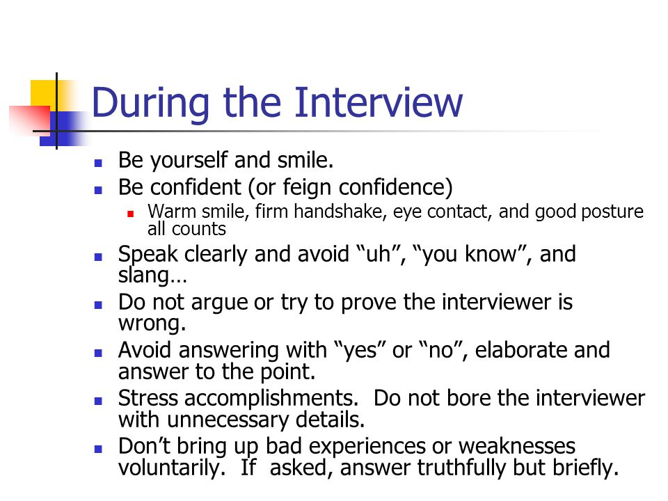 During the Interview Be yourself and smile. Be confident (or feign confidence) Warm smile, firm handshake, eye contact, and good posture all counts Sp