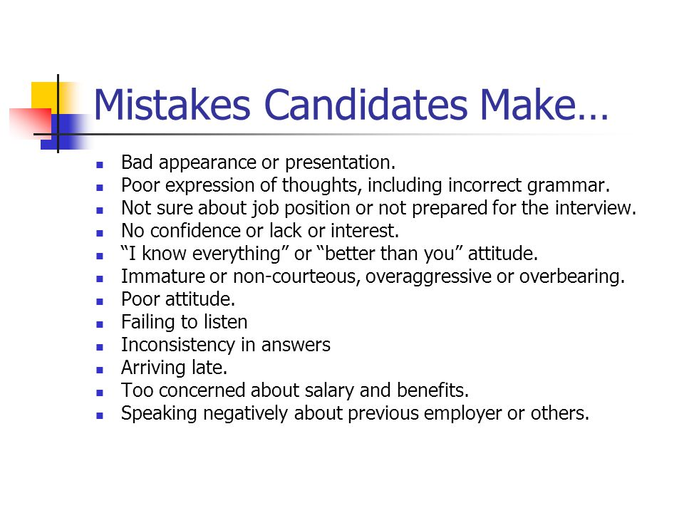 Mistakes Candidates Make… Bad appearance or presentation. Poor expression of thoughts, including incorrect grammar. Not sure about job position or not