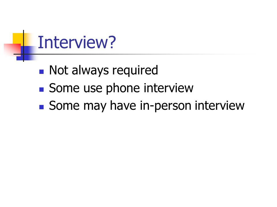 Interview? Not always required Some use phone interview Some may have in-person interview