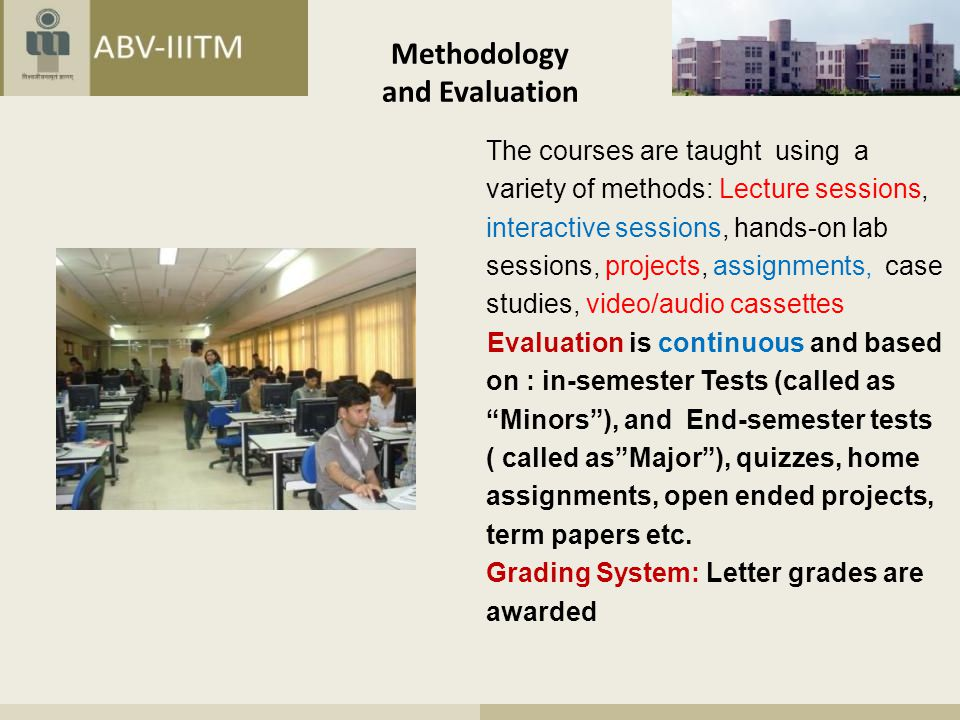 Methodology and Evaluation The courses are taught using a variety of methods: Lecture sessions, interactive sessions, hands-on lab sessions, projects, assignments, case studies, video/audio cassettes Evaluation is continuous and based on : in-semester Tests (called as Minors ), and End-semester tests ( called as Major ), quizzes, home assignments, open ended projects, term papers etc.