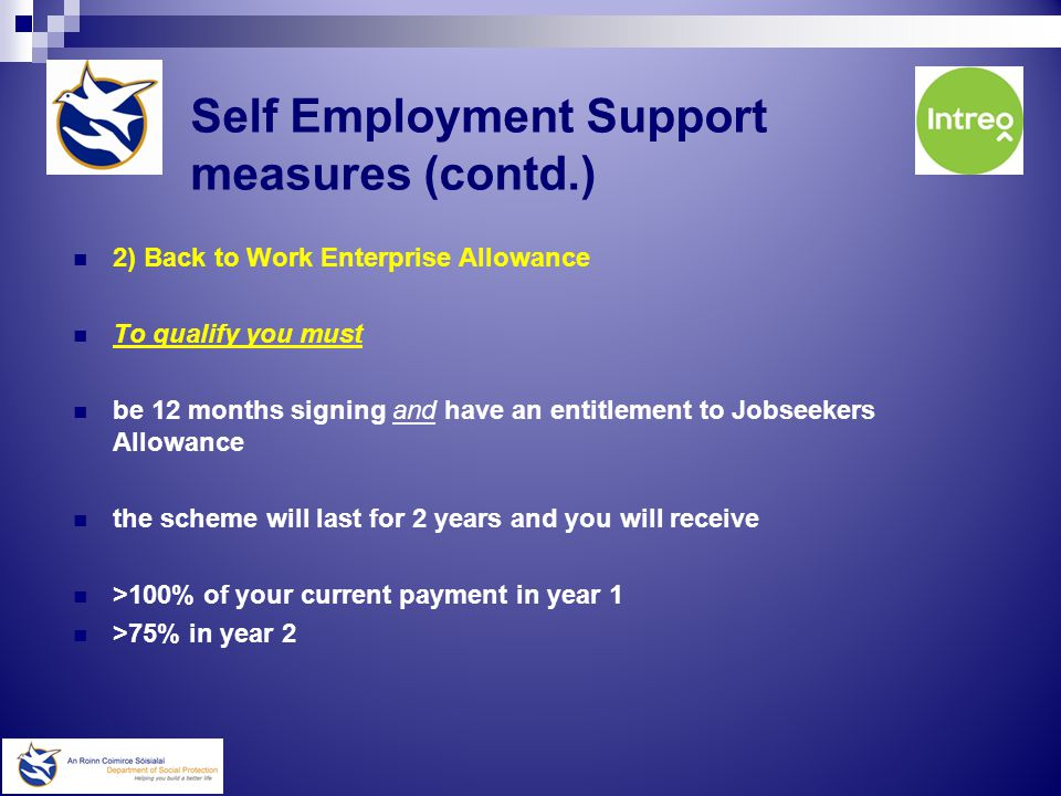 Self-employment Support Services  The Back to Work Enterprise Allowance Schemes Two Schemes Available- A) Short-Term Enterprise Allowance To Qualify you must > be entitled to Jobseekers Benefit > have 104 paid PRSI contributions Or >qualify for statutory redundancy You will be paid the equivalent of your weekly Social Protection payment until your entitlement to Jobseekers Benefit Expires