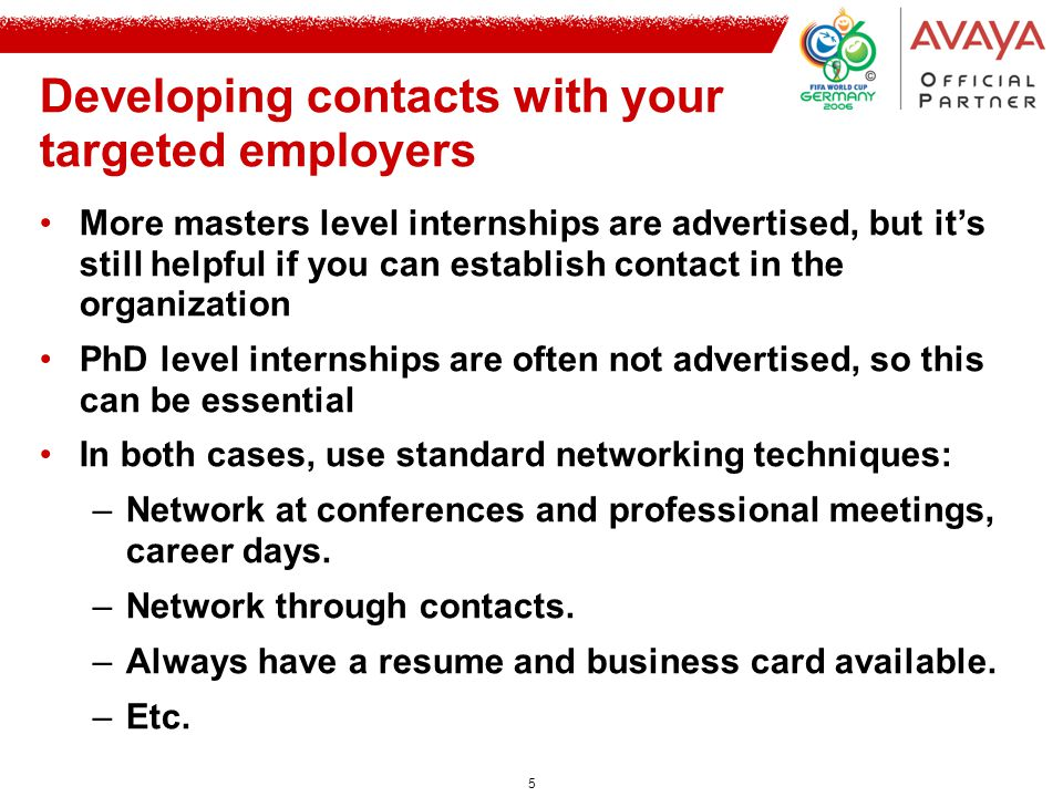 5 Developing contacts with your targeted employers More masters level internships are advertised, but it's still helpful if you can establish contact in the organization PhD level internships are often not advertised, so this can be essential In both cases, use standard networking techniques: –Network at conferences and professional meetings, career days.
