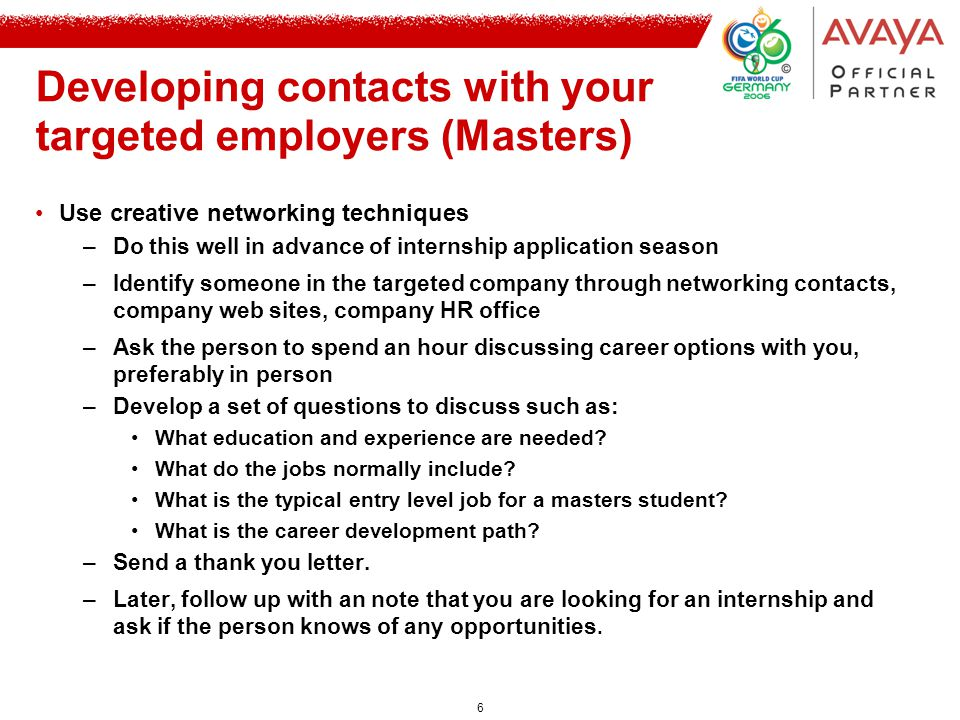 6 Developing contacts with your targeted employers (Masters) Use creative networking techniques –Do this well in advance of internship application season –Identify someone in the targeted company through networking contacts, company web sites, company HR office –Ask the person to spend an hour discussing career options with you, preferably in person –Develop a set of questions to discuss such as: What education and experience are needed.