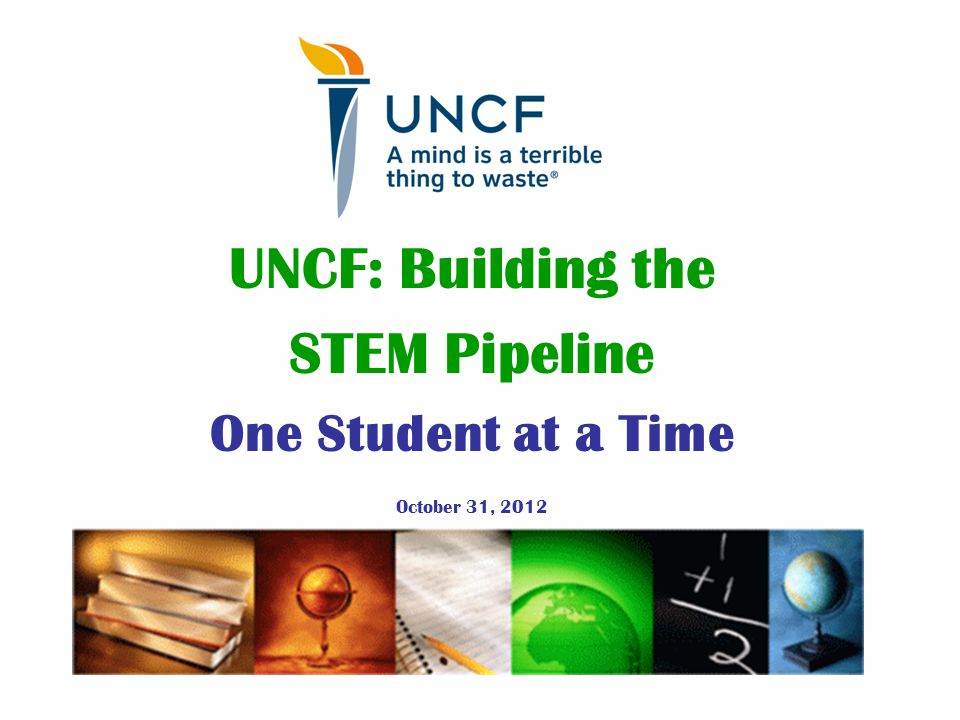 UNCF: Building the STEM Pipeline One Student at a Time October 31, 2012